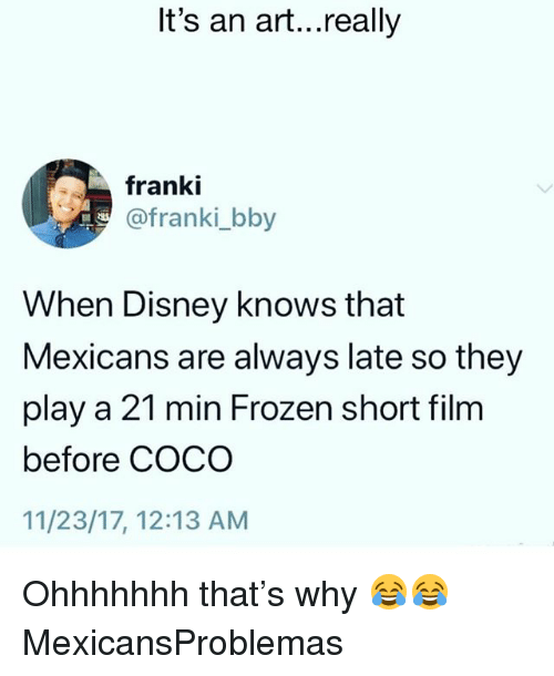 Ohhhhhhh: It's an art...really  franki  @franki_bby  When Disney knows that  Mexicans are always late so they  play a 21 min Frozen short film  before COCO  11/23/17, 12:13 AM Ohhhhhhh that's why 😂😂 MexicansProblemas