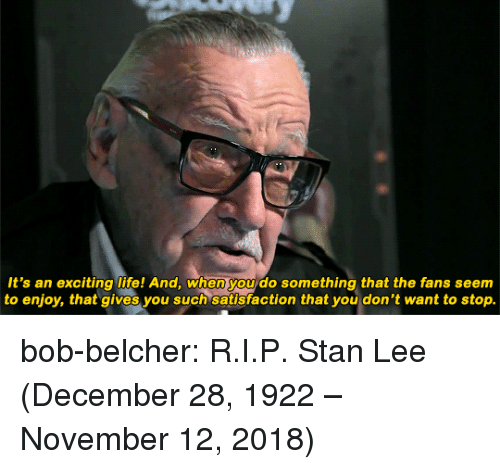 Bob Belcher: It's an exciting life! And, when you do something that the fans seem  to enjoy, that gives you such satisfaction that you don't want to stop. bob-belcher:  R.I.P. Stan Lee (December 28, 1922 – November 12, 2018)
