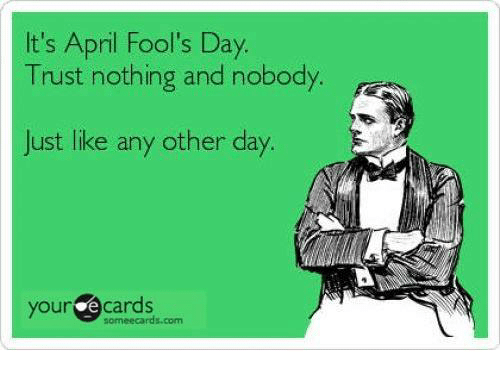 your ecards someecards com: It's April Fool's Day.  Trust nothing and nobody  Just like any other day.  your ecards  someecards.com