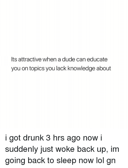 Drunk, Dude, and Lol: Its attractive when a dude can educate  you on topics you lack knowledge about i got drunk 3 hrs ago now i suddenly just woke back up, im going back to sleep now lol gn