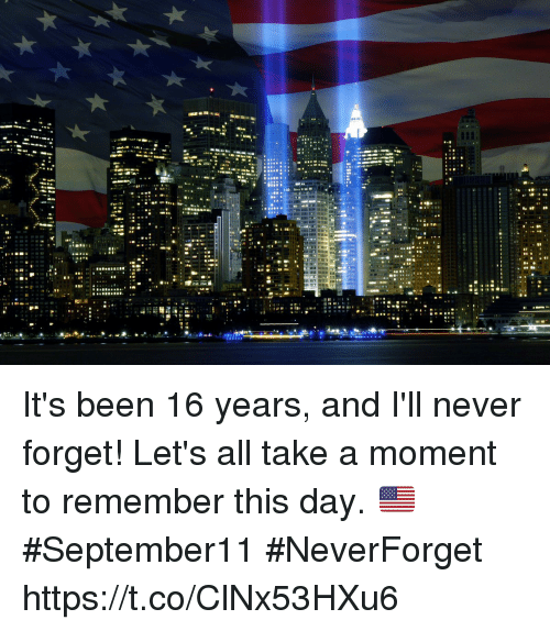 Memes, Never, and Been: It's been 16 years, and I'll never forget! Let's all take a moment to remember this day. 🇺🇸 #September11 #NeverForget https://t.co/ClNx53HXu6