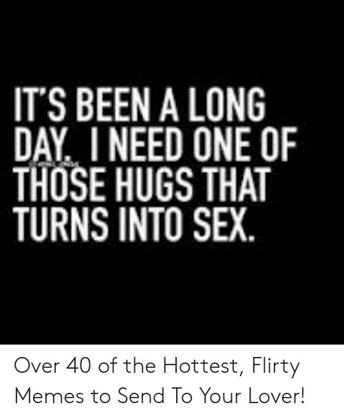I Need Sex Meme: IT'S BEEN A LONG  DAY I NEED ONE OF  THOSE HUGS THAT  TURNS INTO SEX Over 40 of the Hottest, Flirty Memes to Send To Your Lover!