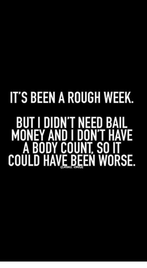 it s been a rough week but i didnt need bail money and i don t have