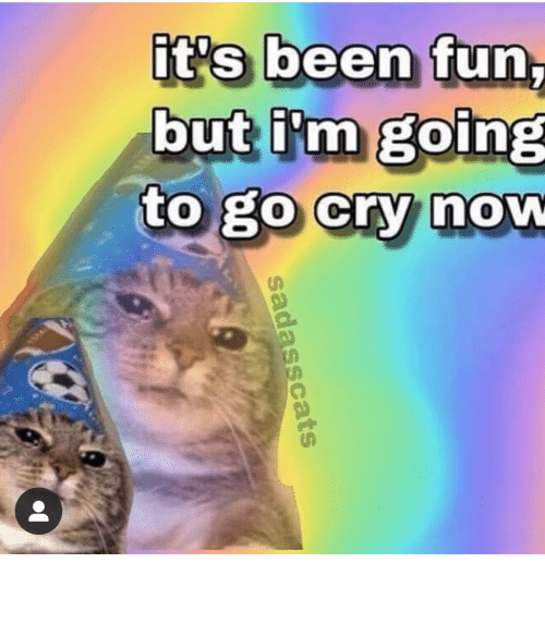 Going To: it's been fun,  but i'm going  to go cry now  sadasscats meirl