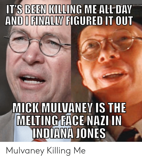 killing me: IT'S BEEN KILLING ME ALL DAV  AND I FINALLY FIGURED IT OUT  MICK MULVANEY IS THE  MELTING FACE NAZI IN  INDIANA JONES Mulvaney Killing Me