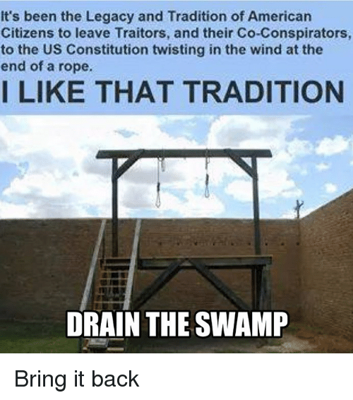 drain-the-swamp: It's been the Legacy and Tradition of Americarn  Citizens to leave Traitors, and their Co-Conspirators  to the US Constitution twisting in the wind at the  end of a rope.  I LIKE THAT TRADITION  DRAIN THE SWAMP Bring it back