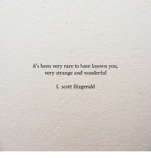 Been, Rare, and You: it's been very rare to have known you,  very strange and wonderful  f. scott fitzgerald