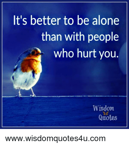 Its Better To Be Alone Than With People Who Hurt You Wisdom Quotes