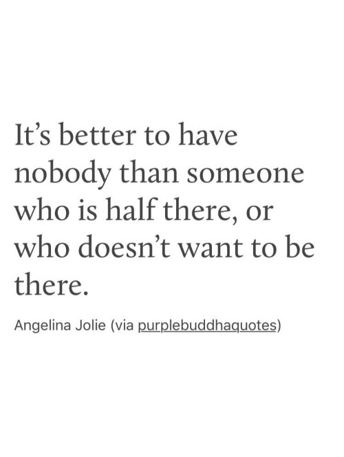 Angelina Jolie: It's better to have  nobody than someone  who is half there, or  who doesn't want to be  there  Angelina Jolie (via purplebuddhaquotes)