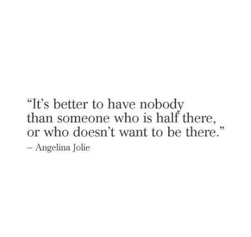 """Angelina Jolie: """"It's better to have nobody  than someone who is half there,  or who doesn't want to be there.""""  - Angelina Jolie"""