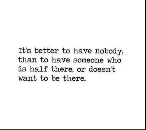 Who, Someone, and Nobody: It's better to have nobody,  than to have someone who  is half there, or doesn't  want to be there.