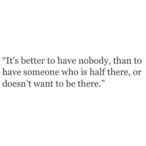 """Who, Someone, and Nobody: """"It's better to have nobody, than to  have someone who is half there, or  doesn't want to be there.""""  35"""