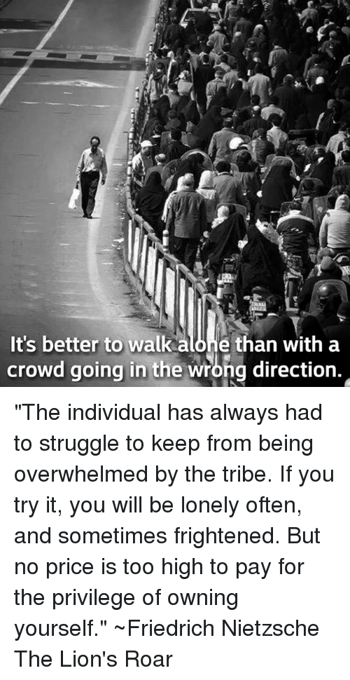 "Being Alone, Memes, and Struggle: It's better to walk alone than with a  crowd going in the wrong direction. ""The individual has always had to struggle to keep from being overwhelmed by the tribe. If you try it, you will be lonely often, and sometimes frightened. But no price is too high to pay for the privilege of owning yourself.""  ~Friedrich Nietzsche The Lion's Roar"
