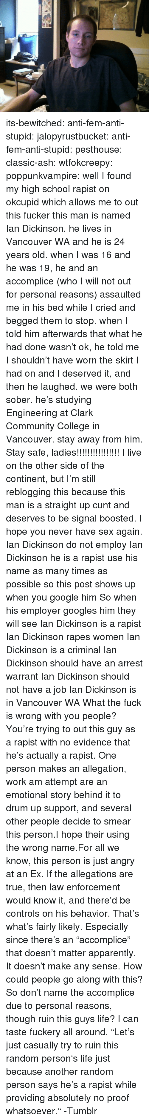 "rapes: its-bewitched:  anti-fem-anti-stupid:  jalopyrustbucket:  anti-fem-anti-stupid:  pesthouse:  classic-ash:  wtfokcreepy:  poppunkvampire:  well I found my high school rapist on okcupid which allows me to out this fucker this man is named Ian Dickinson. he lives in Vancouver WA and he is 24 years old. when I was 16 and he was 19, he and an accomplice (who I will not out for personal reasons) assaulted me in his bed while I cried and begged them to stop. when I told him afterwards that what he had done wasn't ok, he told me I shouldn't have worn the skirt I had on and I deserved it, and then he laughed. we were both sober. he's studying Engineering at Clark Community College in Vancouver. stay away from him.  Stay safe, ladies!!!!!!!!!!!!!!!!  I live on the other side of the continent, but I'm still reblogging this because this man is a straight up cunt and deserves to be signal boosted. I hope you never have sex again.  Ian Dickinson do not employ Ian Dickinson he is a rapist use his name as many times as possible so this post shows up when you google him So when his employer googles him they will see Ian Dickinson is a rapist Ian Dickinson rapes women Ian Dickinson is a criminal Ian Dickinson should have an arrest warrant Ian Dickinson should not have a job Ian Dickinson is in Vancouver WA   What the fuck is wrong with you people? You're trying to out this guy as a rapist with no evidence that he's actually a rapist.  One person makes an allegation, work am attempt are an emotional story behind it to drum up support, and several other people decide to smear this person.I hope their using the wrong name.For all we know, this person is just angry at an Ex. If the allegations are true, then law enforcement would know it, and there'd be controls on his behavior.  That's what's fairly likely. Especially since there's an ""accomplice"" that doesn't matter apparently. It doesn't make any sense. How could people go along with this?  So don't name the accomplice due to personal reasons, though ruin this guys life? I can taste fuckery all around.  ""Let's just casually try to ruin this random person's life just because another random person says he's a rapist while providing absolutely no proof whatsoever."" -Tumblr"