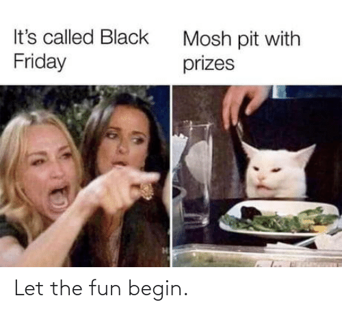 Begin: It's called Black  Mosh pit with  prizes  Friday Let the fun begin.