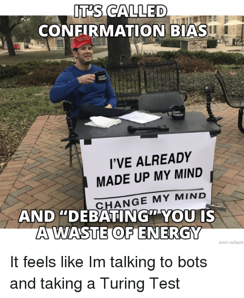"Energy, Test, and Change: IT'S CALLED  CONFIRMATION BIAS  I'VE ALREADY  MADE UP MY MIND  CHANGE MY MIND  AND ""DEBATING"" YOU IS  A WASTE OF ENERGY It feels like Im talking to bots and taking a Turing Test"