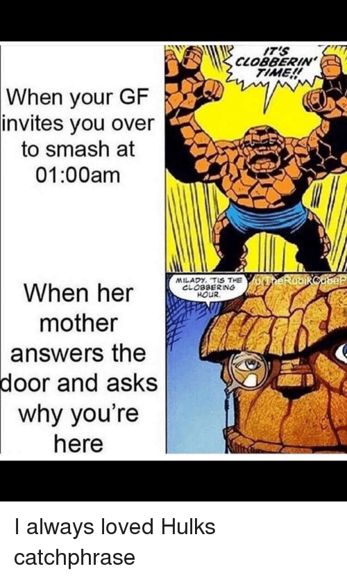 Smashing, Time, and Asks: IT'S  CLOBBERIN  TIME  When your GF  invites  you over  to smash at  01:00am  MILADY, TIS THEGIGER bikobe  When her e  CLOBBERING  HOUR.  mother  answers  the  door and asks  why you're  here I always loved Hulks catchphrase
