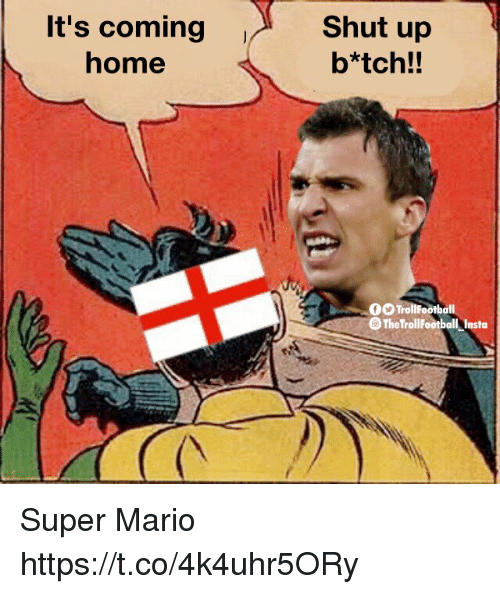 Memes, Shut Up, and Super Mario: It's coming  home  Shut up  b*tch!!  0O TrollFootball  O The TrollFootball Insta Super Mario https://t.co/4k4uhr5ORy