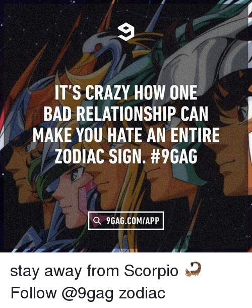 9gag, Bad, and Crazy: IT'S CRAZY HOW ONE  BAD RELATIONSHIP CAN  MAKE YOU HATE AN ENTIRE  ZODIAC SIGN. #9GAG  Q 9GAG.COM/APP stay away from Scorpio 🦂 Follow @9gag zodiac