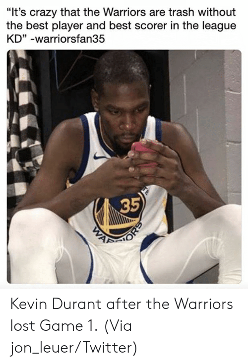 """Kevin Durant: """"It's crazy that the Warriors are trash without  the best player and best scorer in the league  KD"""" -warriorsfan35  35 Kevin Durant after the Warriors lost Game 1.  (Via jon_leuer/Twitter)"""