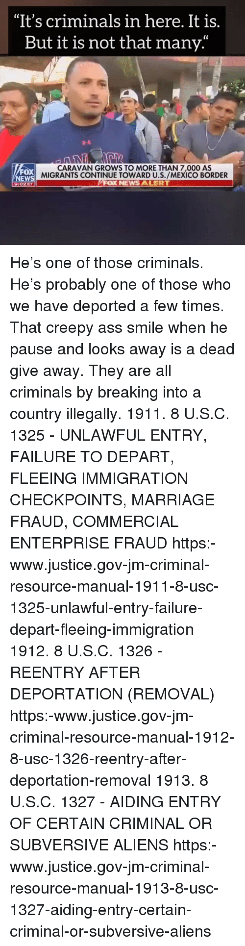 "Ass, Creepy, and Marriage: ""It's criminals in here. It is.  But it is not that many'  CARAVAN GROWS TO MORE THAN 7,000 AS  MIGRANTS CONTINUE TOWARD U.S./MEXICO BORDER  FOX  NEWS  9:02ET He's one of those criminals. He's probably one of those who we have deported a few times. That creepy ass smile when he pause and looks away is a dead give away. They are all criminals by breaking into a country illegally. 1911. 8 U.S.C. 1325 - UNLAWFUL ENTRY, FAILURE TO DEPART, FLEEING IMMIGRATION CHECKPOINTS, MARRIAGE FRAUD, COMMERCIAL ENTERPRISE FRAUD https:-www.justice.gov-jm-criminal-resource-manual-1911-8-usc-1325-unlawful-entry-failure-depart-fleeing-immigration 1912. 8 U.S.C. 1326 - REENTRY AFTER DEPORTATION (REMOVAL) https:-www.justice.gov-jm-criminal-resource-manual-1912-8-usc-1326-reentry-after-deportation-removal 1913. 8 U.S.C. 1327 - AIDING ENTRY OF CERTAIN CRIMINAL OR SUBVERSIVE ALIENS https:-www.justice.gov-jm-criminal-resource-manual-1913-8-usc-1327-aiding-entry-certain-criminal-or-subversive-aliens"