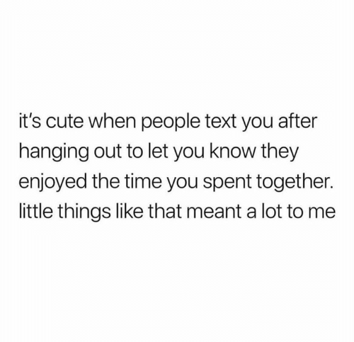 little things: it's cute when people text you after  hanging out to let you know they  enjoyed the time you spent together.  little things like that meant a lot to me
