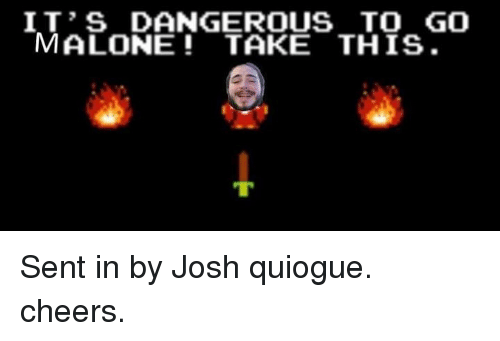 Joshing: IT'S DANGEROUS TO GO  MALONE TAKE THIS. Sent in by Josh quiogue. cheers.