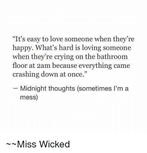 "Wicked: ""It's easy to love someone when they're  happy. What's hard is loving someone  when they're crying on the bathroom  floor at 2am because everything came  crashing down at once.""  Midnight thoughts (sometimes I'm a  mess)  Miss Wicked"