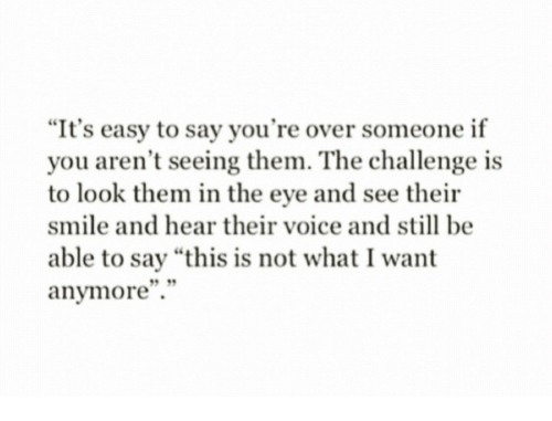 "the challenge: ""It's easy to say you're over someone if  you aren't seeing them. The challenge is  to look them in the eye and see their  smile and hear their voice and still be  able to say ""this is not what I want  anymore""."""