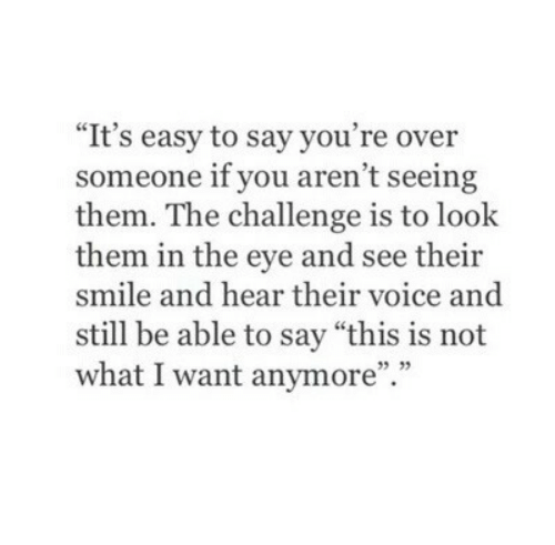"the challenge: ""It's easy to say you're over  someone if you aren't seeing  them. The challenge is to look  them in the eye and see their  smile and hear their voice and  still be able to say ""this is not  what I want anymore"".""  35 33"