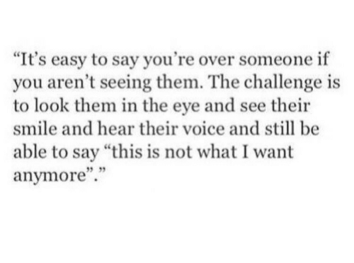 "the challenge: ""It's easy to say you're over someone if  you aren't seeing them. The challenge is  to look them in the eye and see their  smile and hear their voice and still be  able to say ""this is not what I want  anymore"".""  5 35"