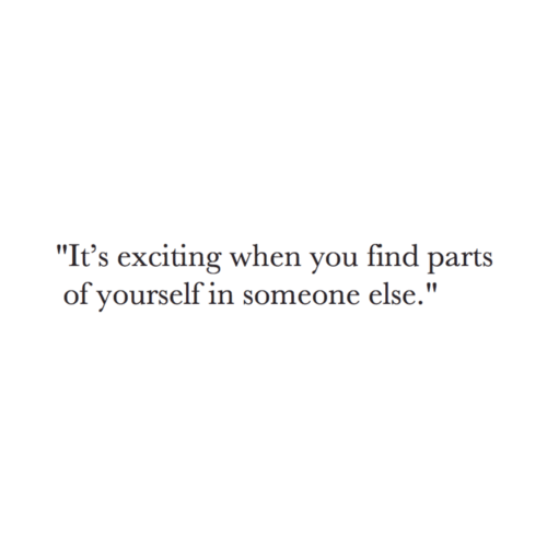 "exciting: ""It's exciting when you find parts  of yourself in someone else."""