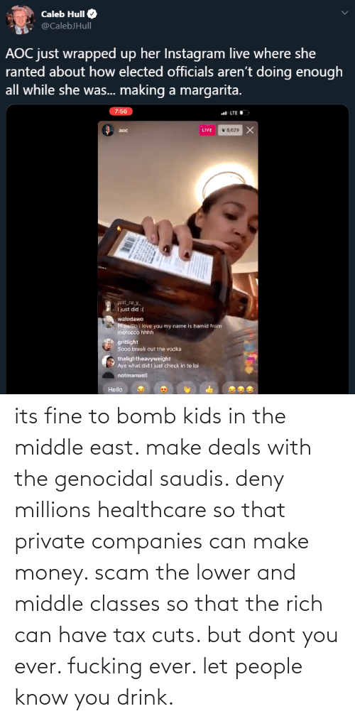 its fine: its fine to bomb kids in the middle east. make deals with the genocidal saudis. deny millions healthcare so that private companies can make money. scam the lower and middle classes so that the rich can have tax cuts. but dont you ever. fucking ever. let people know you drink.