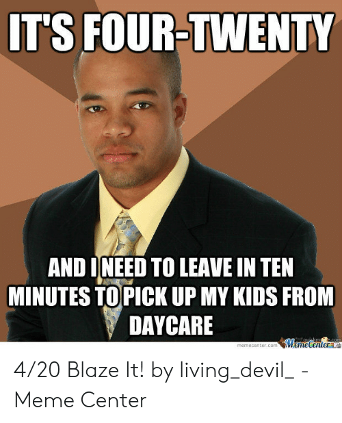 20 Blaze It: IT'S FOUR-TWENTY  AND INEED TO LEAVE IN TEN  MINUTES TO PICK UP MY KIDS FROM  DAYCARE  MemeCentera  auickm e.com  memecenter.com 4/20 Blaze It! by living_devil_ - Meme Center