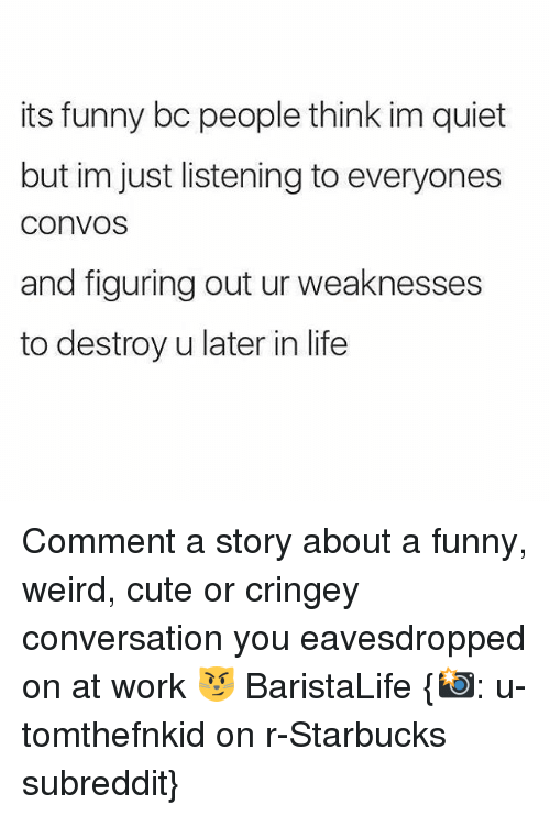 conversate: its funny bc people think im quiet  but im just listening to everyones  COnVOS  and figuring out ur weaknesses  to destroy u later in life Comment a story about a funny, weird, cute or cringey conversation you eavesdropped on at work 😼 BaristaLife {📸: u-tomthefnkid on r-Starbucks subreddit}