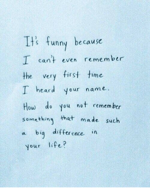 Its Funny Because: Its funny because  I can't even remember  the very first time  I heard your name  How do you not remembr  something that made such  a bią difference in  your lifei?