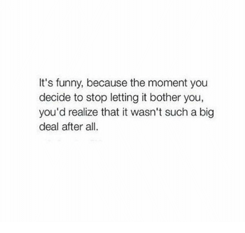 Its Funny Because: It's funny, because the moment you  decide to stop letting it bother you,  you'd realize that it wasn't such a big  deal after all.
