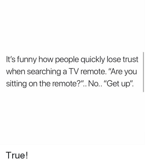 """Funny, Memes, and True: It's funny how people quickly lose trust  when searching a TV remote. """"Are you  sitting on the remote?"""". No.. """"Get up"""". True!"""