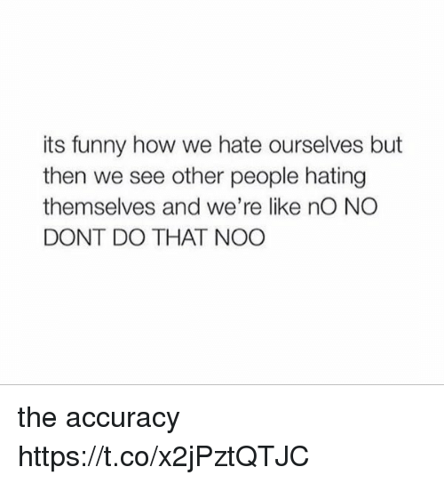 see-other-people: its funny how we hate ourselves but  then we see other people hating  themselves and we're like nO NO  DONT DO THAT NOO the accuracy https://t.co/x2jPztQTJC