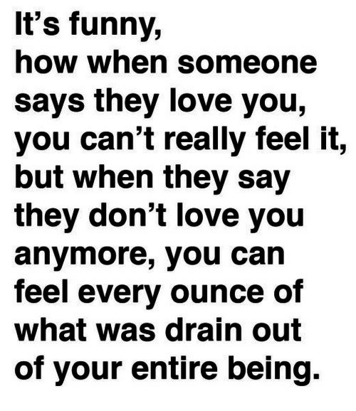 Funny, Love, and How: It's funny,  how when someone  says they love you,  you can't really feel it,  but when they say  they don't love you  anymore, you can  feel every ounce of  what was drain out  of your entire being.