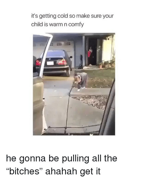 """Ahahah: it's getting cold so make sure your  child is warm n comfy he gonna be pulling all the """"bitches"""" ahahah get it"""