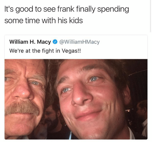 franks: It's good to see frank finally spending  some time with his kids  William H. Macy@WilliamHMacy  We're at the fight in Vegas!!