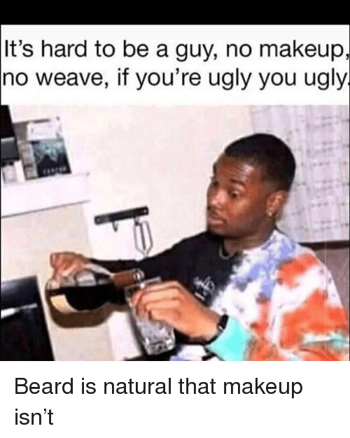 Youre Ugly: It's hard to be a guy, no makeup,  no weave, if you're ugly you ugly Beard is natural that makeup isn't