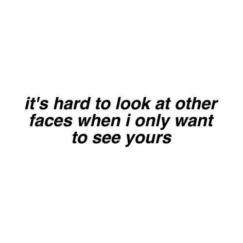 Look, Yours, and  See: it's hard to look at other  faces when i only want  to see yours