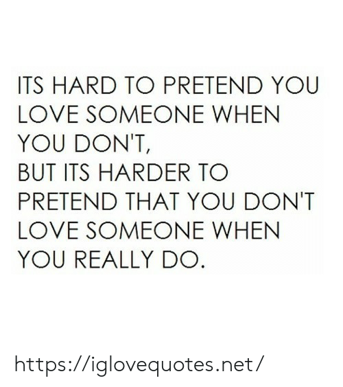 pretend: ITS HARD TO PRETEND YOU  LOVE SOMEONE WHEN  YOU DON'T,  BUT ITS HARDER TO  PRETEND THAT YOU DONT  LOVE SOMEONE WHEN  YOU REALLY DO https://iglovequotes.net/