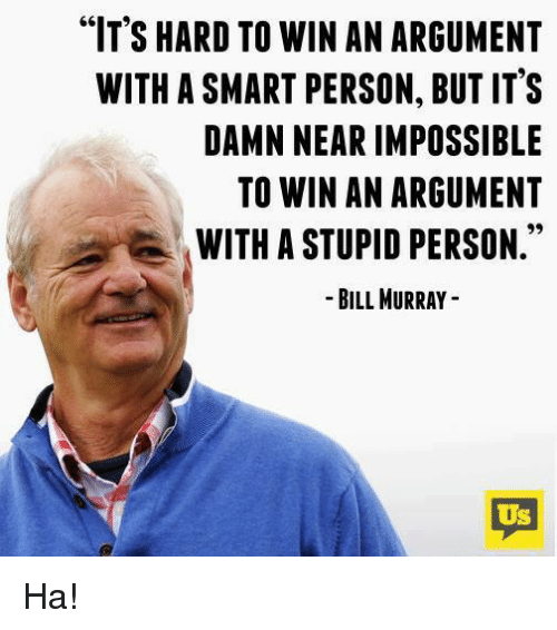"""Memes, Bill Murray, and 🤖: """"IT'S HARD TO WIN AN ARGUMENT  WITH A SMART PERSON, BUT IT'S  DAMN NEAR IMPOSSIBLE  TO WIN AN ARGUMENT  WITH A STUPID PERSON.""""  -BILL MURRAY -  Us Ha!"""