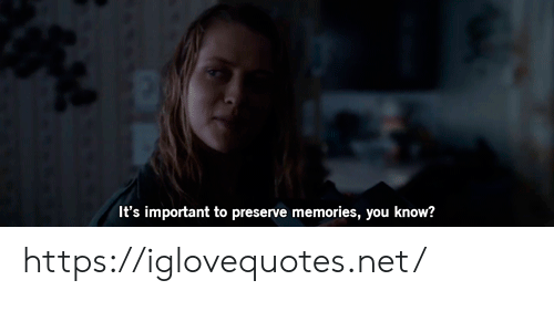 Net, You, and Memories: It's important to preserve memories, you know? https://iglovequotes.net/