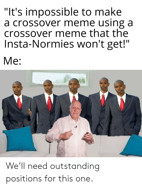 "normies: ""It's impossible to make  a crossover meme using a  crossover meme that the  Insta-Normies won't get!""  Me: We'll need outstanding positions for this one."