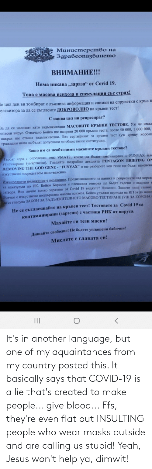 Basically: It's in another language, but one of my aquaintances from my country posted this. It basically says that COVID-19 is a lie that's created to make people... give blood... Ffs, they're even flat out INSULTING people who wear masks outside and are calling us stupid! Yeah, Jesus won't help ya, dimwit!