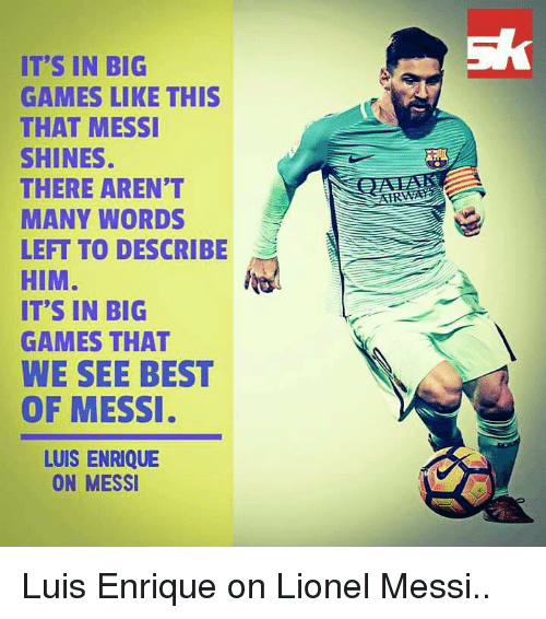 luis enrique: IT'S IN BIG  GAMES LIKE THIS  THAT MESSI  SHINES.  THERE AREN'T  MANY WORDS  LEFT TO DESCRIBE  HIM  IT'S IN BIG  GAMES THAT  WE SEE BEST  OF MESSI  LUIS ENRIQUE  ON MESSI Luis Enrique on Lionel Messi..